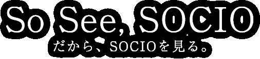 So See, SOCIO だから、SOCIOを見る。