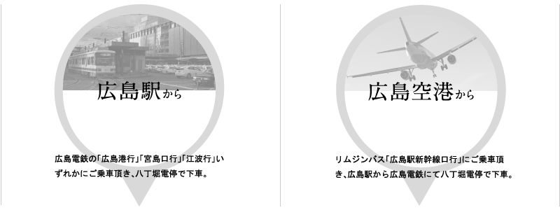 広島駅から広島電鉄の「広島港行」「宮島口行」「江波行」いずれかにご乗車頂き、八丁堀電停で下車。広島空港からリムジンバス「広島駅新幹線口行」にご乗車頂き、広島駅から広島電鉄にて八丁堀電停で下車。