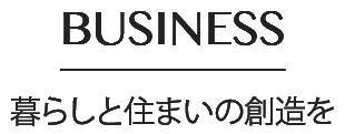 BUSINESS 住まいの創造を