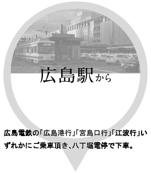 広島駅から広島電鉄の「広島港行」「宮島口行」「江波行」いずれかにご乗車頂き、八丁堀電停で下車。