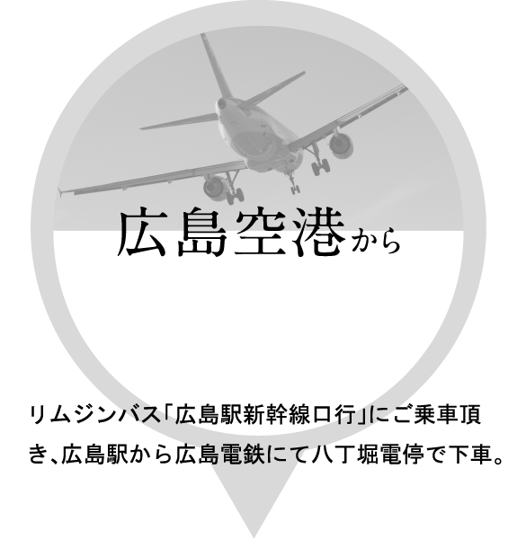 広島空港からリムジンバス「広島駅新幹線口行」にご乗車頂き、広島駅から広島電鉄にて八丁堀電停で下車。