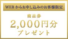 WEBからお申し込みのお客様限定 商品券2,000円分プレゼント